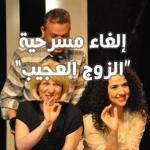 إلغاء عرض مسرحية الزوج العجيب